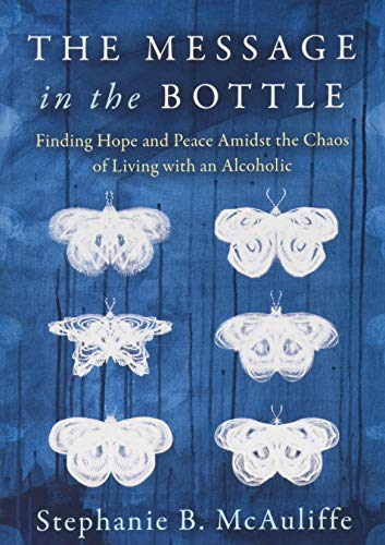 The Message in the Bottle: Finding Hope and Peace Amidst the Chaos of Living with an Alcoholic (Message In A Bottle Book)