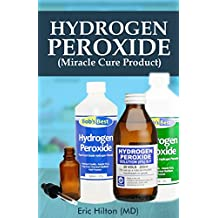 HYDROGEN PEROXIDE (MIRACLE CURE PRODUCT) : All you need to know about the Amazing Natural Health, Household and Healing Benefits of Hydrogen Peroxide (Your Personal Guide)