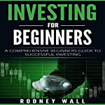 Investing for Beginners: A Comprehensive Beginners Guide to Successful Investing | Rodney Wall