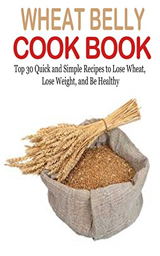 Wheat Belly: Wheat Belly Cookbook: 30+ Wheat Free Recipes to Lose Wheat, Lose Weight & Be Healthy (Wheat Belly, Wheat Belly Diet, Wheat Belly Total Health, ... Free Diet, Wheat Free Recipes, Wheat Belly) by [Butler, Sandra]