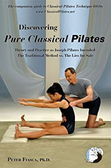 Discovering Pure Classical Pilates: Theory and Practice as Joseph Pilates Intended - The Traditional Method vs. The Lies for Sale by [Fiasca, Peter]