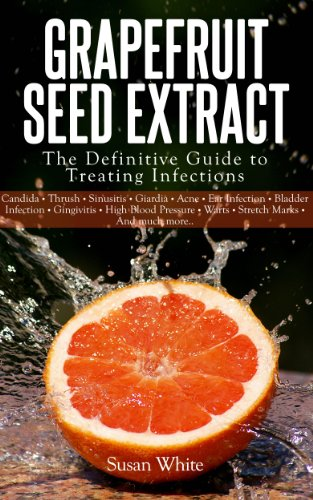 Grapefruit Seed Extract - The Definitive Guide to Treating Infections by [White, Susan]