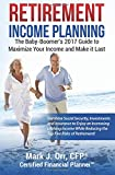 Retirement Income Planning: The Baby-Boomers 2017 Guide to Maximize Your Income and Make it Last