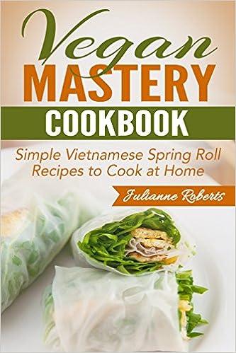 Vegan Mastery Cookbook: Simple Vietnamese Spring Roll