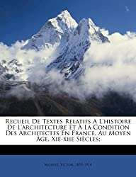 Recueil de Textes Relatifs L'Histoire de L'Architecture Et La Condition Des Architectes En France, Au Moyen GE, XIE-Xiie Si Cles;