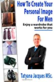 How to Create Your Personal Image - for Men, Tatyana Jacques, 1494925710