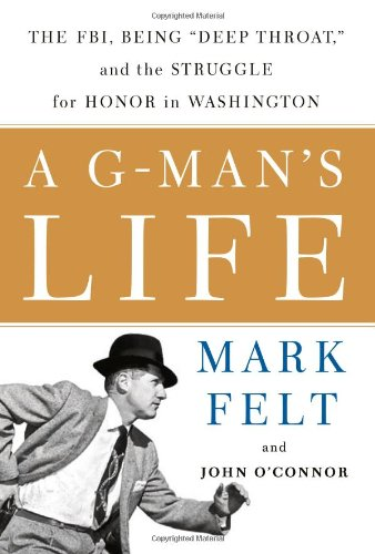 A G-Man's Life: The FBI, Being 'Deep Throat,' And the Struggle for Honor in Washington