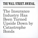 The Insurance Industry Has Been Turned Upside Down by Catastrophe Bonds | Leslie Scism,Anupreeta Das