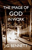 img - for The Image of God in Work: Lectures at Sherborne House 1973-4 (The Collected Works of J.G. Bennett) (Volume 33) book / textbook / text book