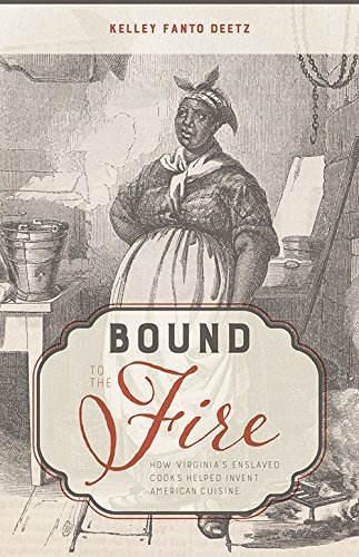 Bound to the Fire: How Virginia's Enslaved Cooks Helped Invent American Cuisine by Kelley Fanto Deetz