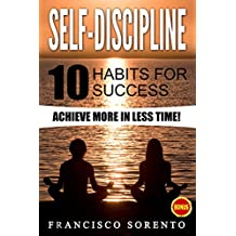 Self-Discipline: 10 Habits for success, Achieve more in less Time! (Free Book Inside, Confidence, Develop Discipline, Willpower, Personal Development, Goals, Happiness, Fulfilment)