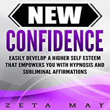 New Confidence: Easily Develop a Higher Self-Esteem That Empowers You with Hypnosis and Subliminal Affirmations Audiobook by Zeta May Narrated by Infinity Productions