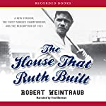 The House That Ruth Built: A New Stadium, the First Yankees Championship, and the Redemption of 1923 | Robert Weintraub