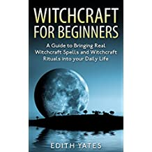 Witchcraft: Witchcraft for Beginners: A Guide to Bringing Real Witchcraft Spells and Witchcraft Rituals into your Daily Life (Witchcraft Magick and Spells ... Books- Wicca - Witchcraft Spells -)