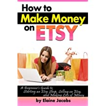 How to Make Money on ETSY: A Beginner's Guide to Starting an ETSY Shop, Selling on Etsy, and Making Lots of Money ~ ( How to Sell on ETSY )