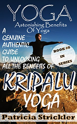 Yoga Astonishing Benefits Of Kripalu Yoga: A Genuine Authentic Guide to Unlocking all the Benefits of Yoga (How to Easily and Quickly Save your Life ...