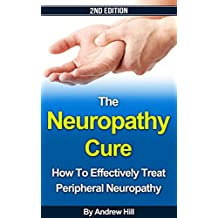 The Neuropathy Cure: How to Effectively Treat Peripheral Neuropathy - 2nd Edition (Peripheral Neuropathy, Diabetes, Intervention Therapy, Spinal Cord, Drug Therapy, Chronic Pain, Biofeedback Book 1)