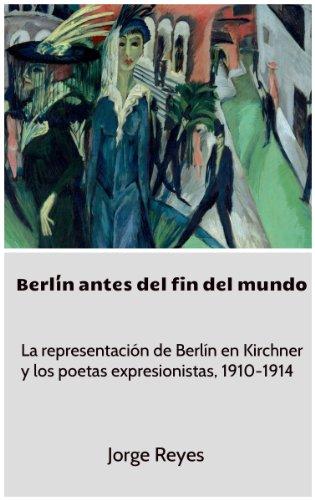 Descargar Libro Berlín Antes Del Fin Del Mundo: La Representación De Berlín En Kirchner Y Los Poetas Expresionistas, 1910-1914 Jorge Reyes