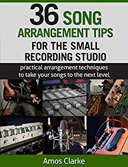 36 Song Arrangement Tips for the Small Recording Studio: Practical Arrangement Tips to Take Your Songs to the Next Level by [Clarke, Amos]