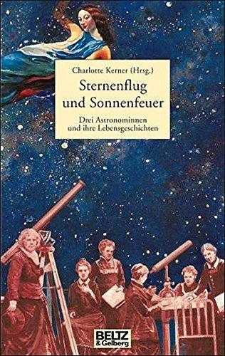 Sternenflug und Sonnenfeuer: Drei Astronominnen und ihre Lebensgeschichte (Beltz & Gelberg - Biographie)
