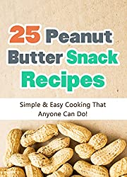 25 Easy Peanut Butter Snack Recipes: Simple and Easy Cooking That Anyone Can Do! (Quick and Easy Cooking Series Book 3) (English Edition)