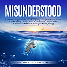 Misunderstood: A Refreshing Guide to Dumping Religion for Good and Diving Deep into a Personal Discovery of the God Who Changes Everything Audiobook by Andrea Joy Moede Narrated by Andrea Joy Moede