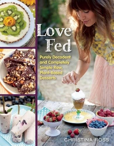 Love Fed: Purely Decadent, Simply Raw, Plant-Based Desserts by Christina Ross