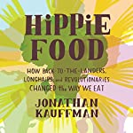 Hippie Food: How Back-to-the-Landers, Longhairs, and Revolutionaries Changed the Way We Eat | Jonathan Kauffman