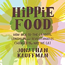 Hippie Food: How Back-to-the-Landers, Longhairs, and Revolutionaries Changed the Way We Eat Audiobook by Jonathan Kauffman Narrated by George Newbern