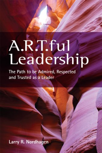 A.R.T.ful Leadership: The Path to be Admired, Respected and Trusted as a - Ar Pinnacle