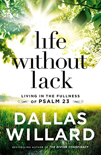 Life Without Lack: Living in the Fullness of Psalm 23 by [Willard, Dallas]