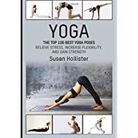 Yoga: The Top 100 Best Yoga Poses: Relieve Stress, Increase Flexibility, and Gain Strength