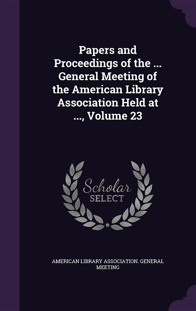 Read Online Papers and Proceedings of the ... General Meeting of the American Library Association Held at ..., Volume 23 ebook