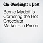 Bernie Madoff Is Cornering the Hot Chocolate Market – in Prison | Gene Marks