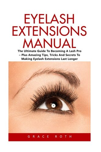 Eyelash Extensions Manual: The Ultimate Guide To Becoming A Lash Pro-Amazing Tips, Tricks And Secrets To Making Eyelash Extensions Last Longer! (The Art Of Eyelash Extensions)