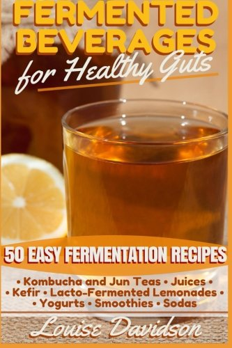 Fermented Beverages for Healthy Guts: 50 Easy Fermentation Recipes - Kombucha and Jun Teas - Juices - Kefir - Lacto-Fermented Lemonades - Yogurts - Smoothies -Sodas 1 Welcome to the wonderful world of fermented drinks! If you're looking for a fun and delicious way to improve your health, you've come to the right place! I