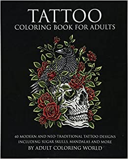 Tattoo Coloring Book For Adults 40 Modern And Neo Traditional Designs Including Sugar Skulls Mandalas More Amazonca Adult World