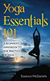 Yoga Essentials 101: A Beginner's Handbook To The Practice Of Yoga