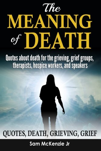 The Meaning Of Death Quotes About Death For Grieving Grief Groups Therapists Hospice Workers And Speakers Mckenzie Jr Sam 9781974279302 Amazon Com Books