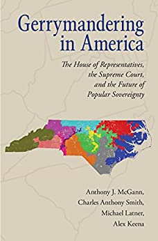 Gerrymandering in America: The House of Representatives, the Supreme Court, and the Future of Popular Sovereignty by [McGann, Anthony J., Smith, Charles Anthony, Latner, Michael, Keena, Alex]