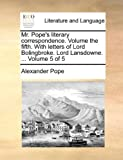 Mr Pope's Literary Correspondence Volume the Fifth with Letters of Lord Bolingbroke Lord Lansdowne Volume 5, Alexander Pope, 1170179053