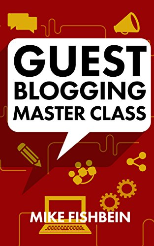 Guest Blogging Master Class: Your Step by Step Guide to Getting More Traffic, Email Subscribers, and Sales
