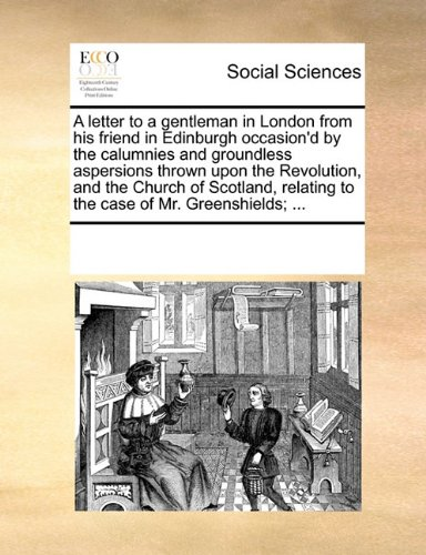 A letter to a gentleman in London from his friend in Edinburgh occasion'd by the calumnies and groundless aspersions thrown upon the Revolution, and ... relating to the case of Mr. Greenshields; ... pdf