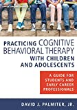 Practicing Cognitive Behavioral Therapy with Children and Adolescents: A Guide for Students and Early Career Professionals