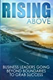 img - for Rising Above: Business Leaders Going Beyond Boundaries to Grab Success book / textbook / text book