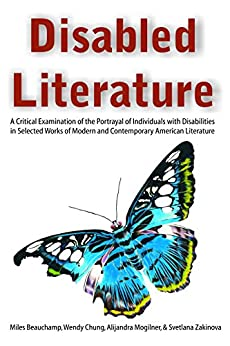 Disabled Literature: A Critical Examination of the Portrayal of Individuals with Disabilities in Selected Works of Modern and Contemporary American Literature by [Beauchamp, Miles, Chung, Wendy, Mogilner, Alijandra, Zakinova, Svetlana]