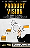 Agile Product Management: Product Vision:: 21 Steps to setting excellent goals for your product (scrum, scrum master, agile development, agile software development)