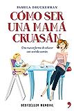 Cómo ser una mamá cruasán: Una nueva forma de educar con sentido común (Spanish Edition)