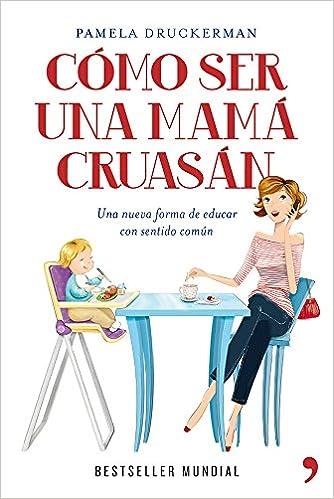 Cómo ser una mamá cruasán: Una nueva forma de educar con sentido común Vivir Mejor: Amazon.es: Pamela Druckerman, Carlos Herrero Quirós: Libros