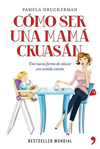Cómo ser una mamá cruasán: Una nueva forma de educar con sentido común (Spanish